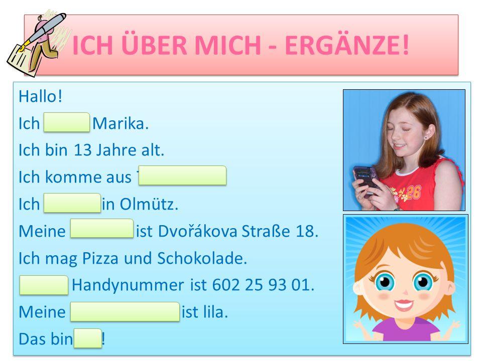 ICH ÜBER MICH - ERGÄNZE! Hallo! Ich heiße Marika. Ich bin 13 Jahre alt. Ich komme aus Tschechien. Ich wohne in Olmütz. Meine Adresse ist Dvořákova Str