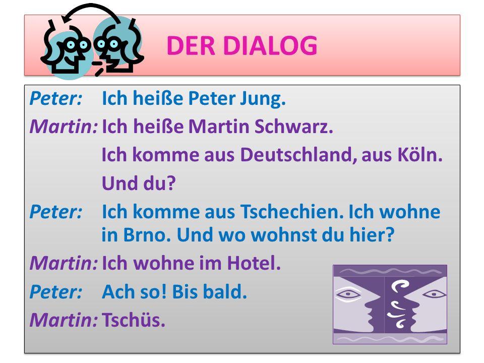 DER DIALOG Peter: Ich heiße Peter Jung. Martin: Ich heiße Martin Schwarz. Ich komme aus Deutschland, aus Köln. Und du? Peter: Ich komme aus Tschechien