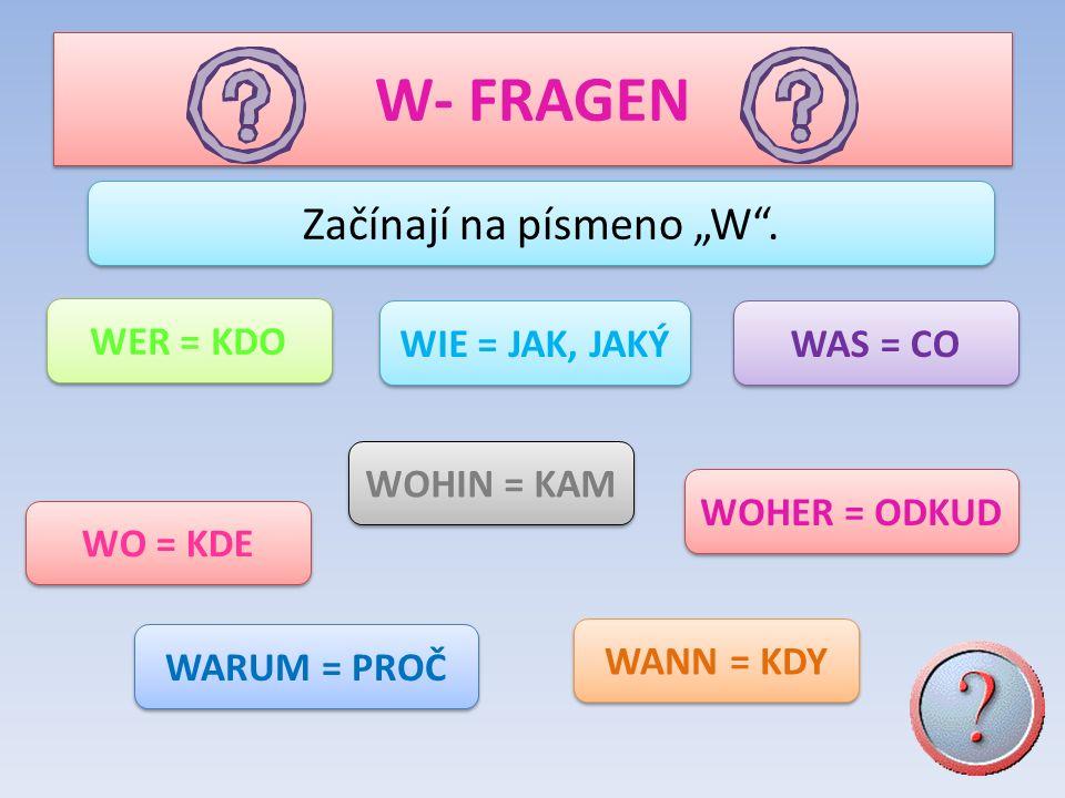 W- FRAGEN Začínají na písmeno W. WER = KDO WOHER = ODKUD WAS = CO WIE = JAK, JAKÝ WOHIN = KAM WARUM = PROČ WANN = KDY WO = KDE