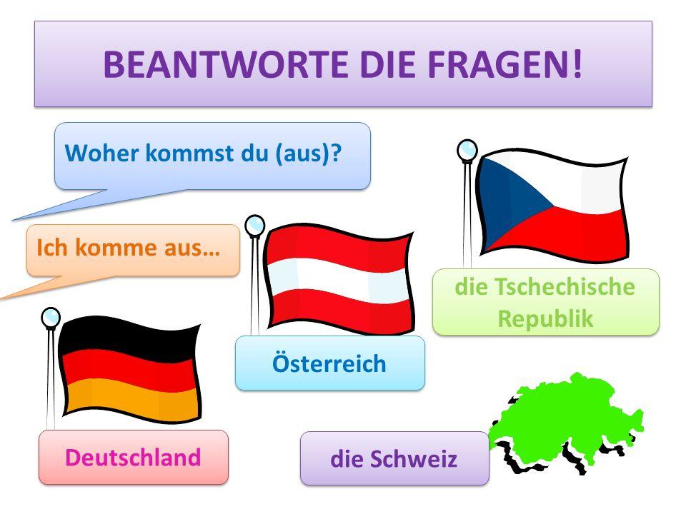 BEANTWORTE DIE FRAGEN! Woher kommst du (aus)? Deutschland Österreich die Tschechische Republik die Schweiz Ich komme aus…