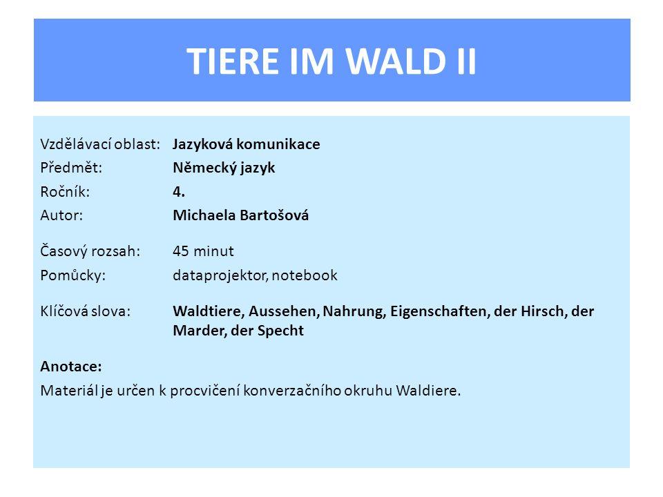 TIERE IM WALD II Vzdělávací oblast:Jazyková komunikace Předmět:Německý jazyk Ročník:4. Autor:Michaela Bartošová Časový rozsah:45 minut Pomůcky:datapro