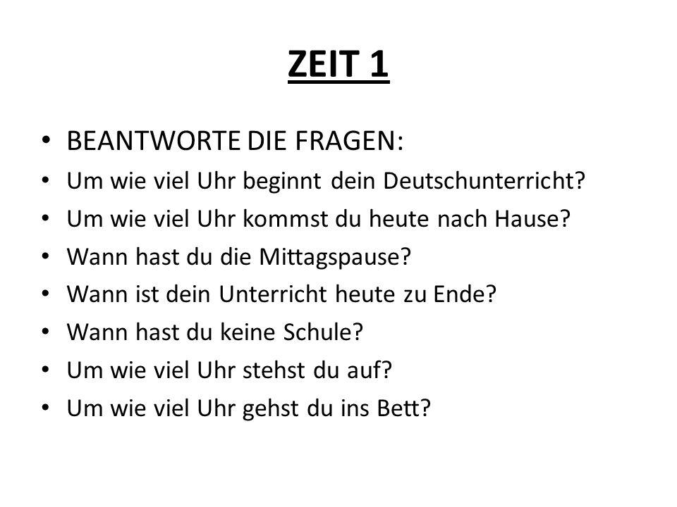 ZEIT 1 BEANTWORTE DIE FRAGEN: Um wie viel Uhr beginnt dein Deutschunterricht? Um wie viel Uhr kommst du heute nach Hause? Wann hast du die Mittagspaus