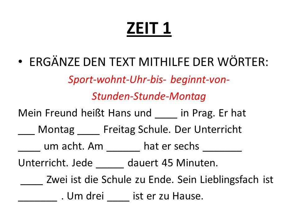 ZEIT 1 ERGÄNZE DEN TEXT MITHILFE DER WÖRTER: Sport-wohnt-Uhr-bis- beginnt-von- Stunden-Stunde-Montag Mein Freund heißt Hans und ____ in Prag. Er hat _