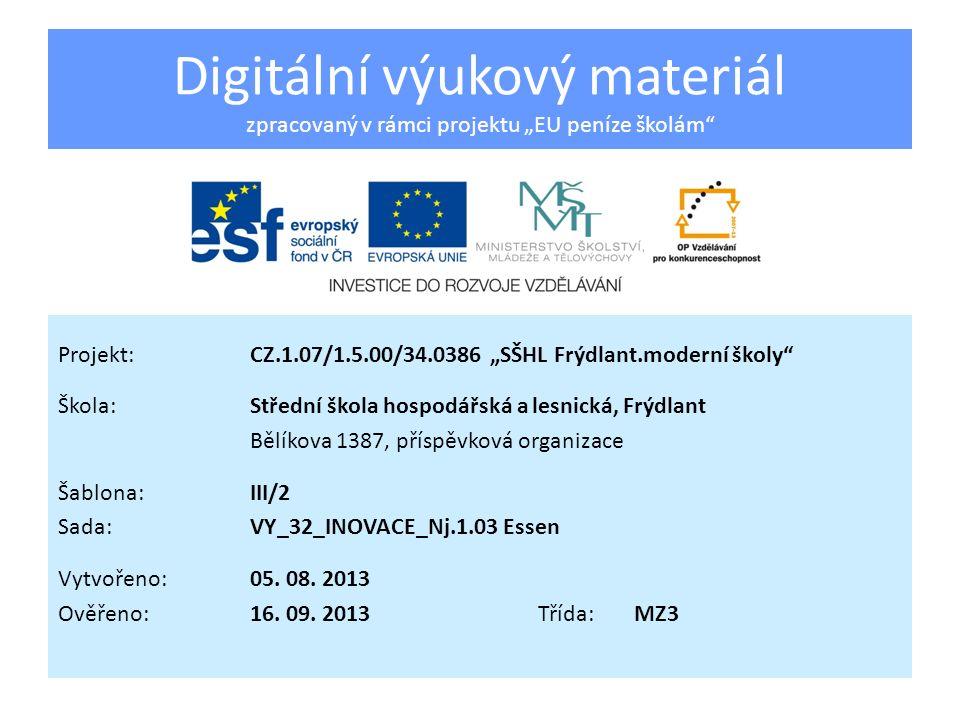 Digitální výukový materiál zpracovaný v rámci projektu EU peníze školám Projekt:CZ.1.07/1.5.00/34.0386 SŠHL Frýdlant.moderní školy Škola:Střední škola hospodářská a lesnická, Frýdlant Bělíkova 1387, příspěvková organizace Šablona:III/2 Sada:VY_32_INOVACE_Nj.1.03 Essen Vytvořeno:05.
