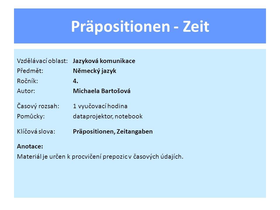 Präpositionen - Zeit Vzdělávací oblast:Jazyková komunikace Předmět:Německý jazyk Ročník:4. Autor:Michaela Bartošová Časový rozsah:1 vyučovací hodina P