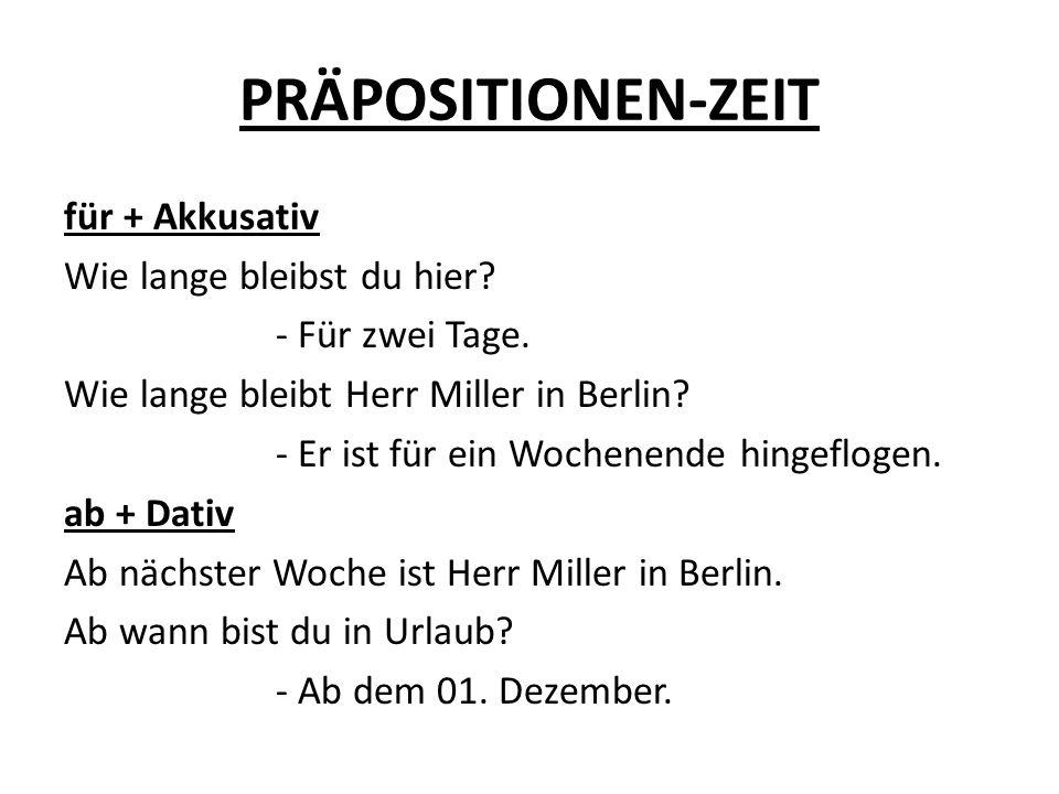 PRÄPOSITIONEN-ZEIT für + Akkusativ Wie lange bleibst du hier? - Für zwei Tage. Wie lange bleibt Herr Miller in Berlin? - Er ist für ein Wochenende hin