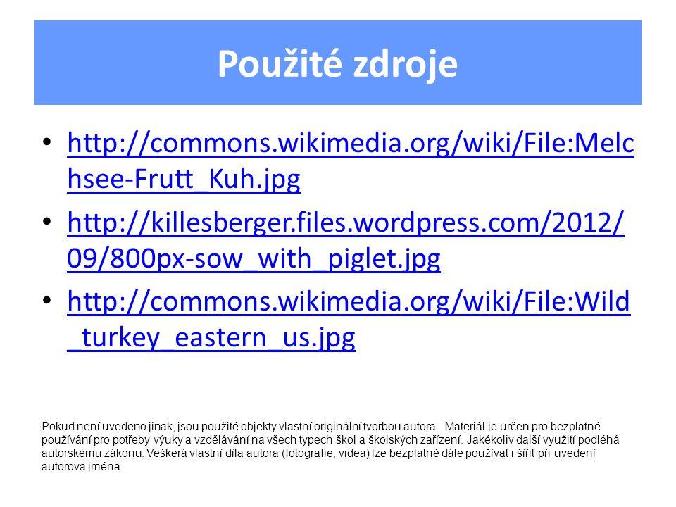 Použité zdroje http://commons.wikimedia.org/wiki/File:Melc hsee-Frutt_Kuh.jpg http://commons.wikimedia.org/wiki/File:Melc hsee-Frutt_Kuh.jpg http://killesberger.files.wordpress.com/2012/ 09/800px-sow_with_piglet.jpg http://killesberger.files.wordpress.com/2012/ 09/800px-sow_with_piglet.jpg http://commons.wikimedia.org/wiki/File:Wild _turkey_eastern_us.jpg http://commons.wikimedia.org/wiki/File:Wild _turkey_eastern_us.jpg Pokud není uvedeno jinak, jsou použité objekty vlastní originální tvorbou autora.