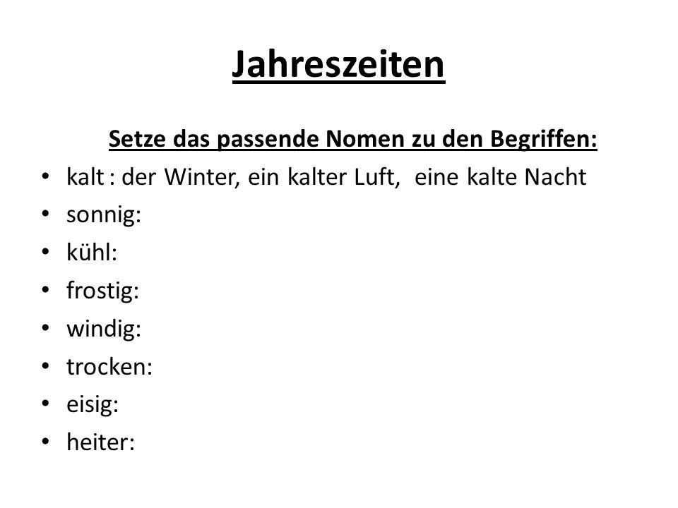 Jahreszeiten Setze das passende Nomen zu den Begriffen: kalt: der Winter, ein kalter Luft, eine kalte Nacht sonnig: kühl: frostig: windig: trocken: eisig: heiter: