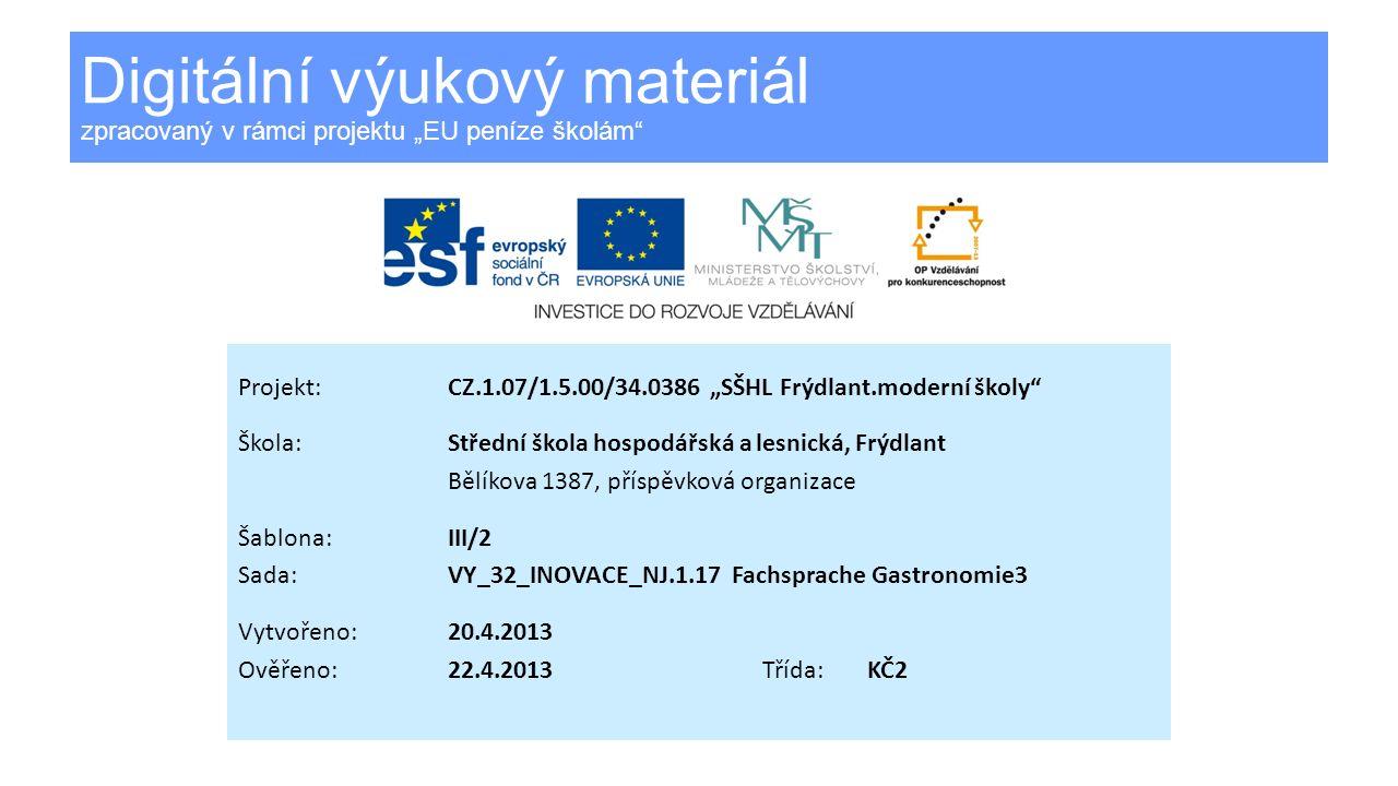 Digitální výukový materiál zpracovaný v rámci projektu EU peníze školám Projekt:CZ.1.07/1.5.00/34.0386 SŠHL Frýdlant.moderní školy Škola:Střední škola hospodářská a lesnická, Frýdlant Bělíkova 1387, příspěvková organizace Šablona:III/2 Sada:VY_32_INOVACE_NJ.1.17 Fachsprache Gastronomie3 Vytvořeno:20.4.2013 Ověřeno: 22.4.2013Třída:KČ2