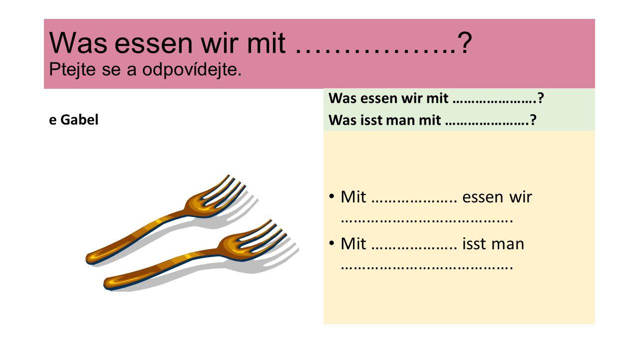 Was essen wir mit ……………... Ptejte se a odpovídejte.