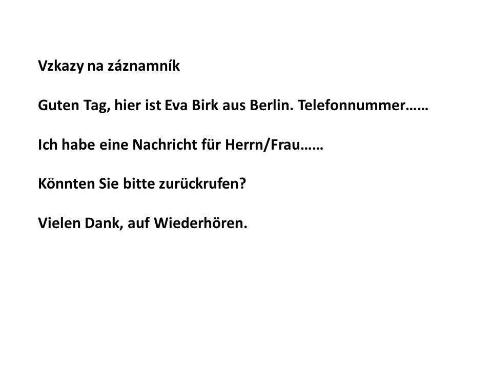 Vzkazy na záznamník Guten Tag, hier ist Eva Birk aus Berlin. Telefonnummer…… Ich habe eine Nachricht für Herrn/Frau…… Könnten Sie bitte zurückrufen? V