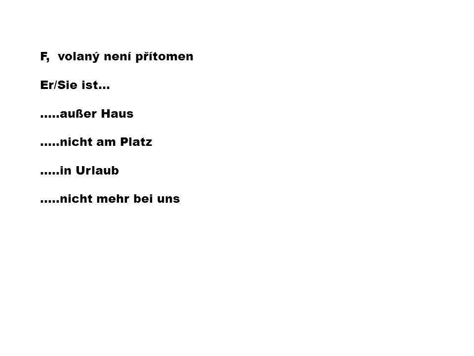 F, volaný není přítomen Er/Sie ist… …..außer Haus …..nicht am Platz …..in Urlaub …..nicht mehr bei uns