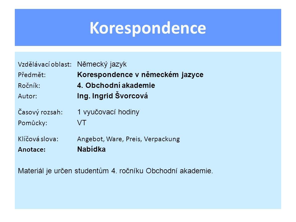 Korespondence Vzdělávací oblast: Německý jazyk Předmět: Korespondence v německém jazyce Ročník: 4. Obchodní akademie Autor: Ing. Ingrid Švorcová Časov