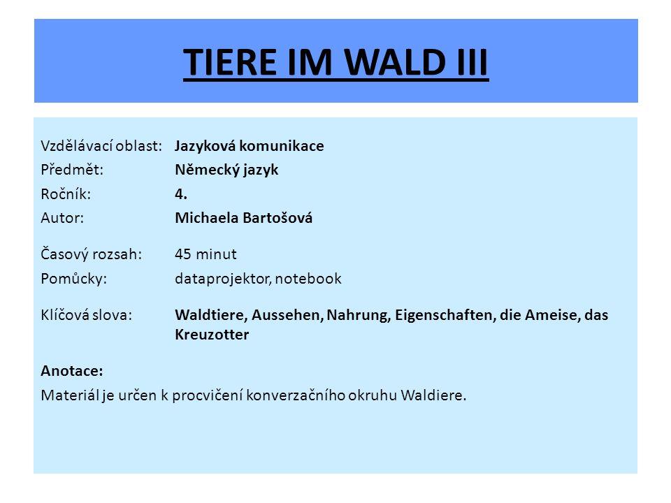 TIERE IM WALD III Vzdělávací oblast:Jazyková komunikace Předmět:Německý jazyk Ročník:4. Autor:Michaela Bartošová Časový rozsah:45 minut Pomůcky:datapr