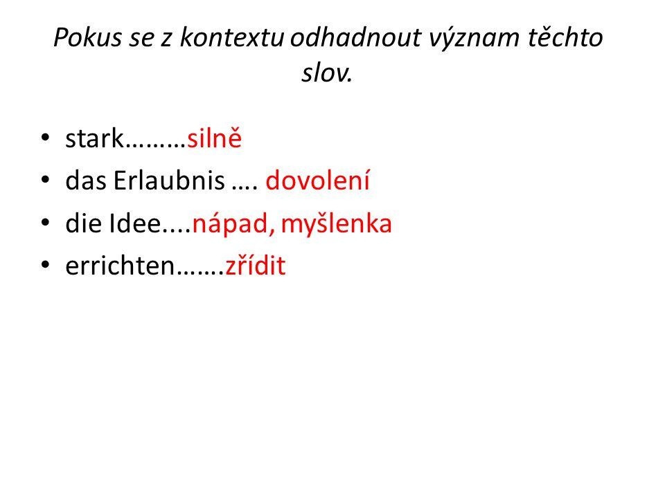 Pokus se z kontextu odhadnout význam těchto slov. stark………silně das Erlaubnis ….