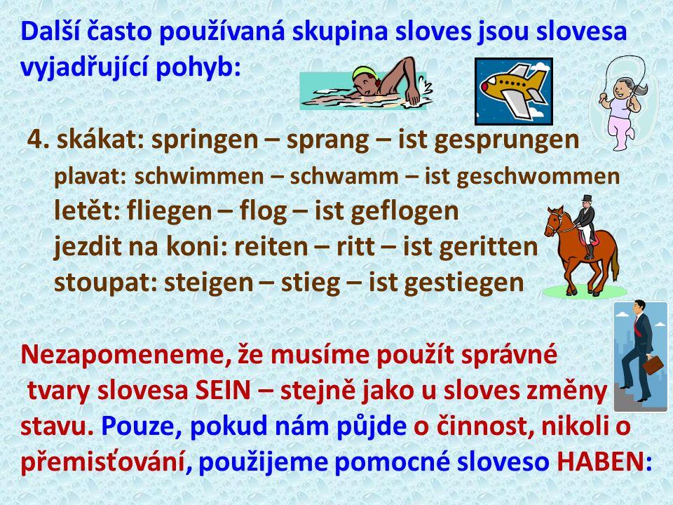 Další často používaná skupina sloves jsou slovesa vyjadřující pohyb: 4. skákat: springen – sprang – ist gesprungen plavat: schwimmen – schwamm – ist g
