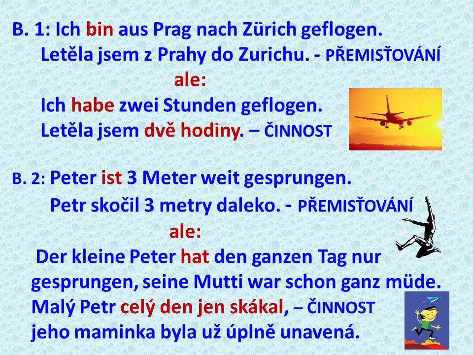 B. 1: Ich bin aus Prag nach Zürich geflogen. Letěla jsem z Prahy do Zurichu. - PŘEMISŤOVÁNÍ ale: Ich habe zwei Stunden geflogen. Letěla jsem dvě hodin
