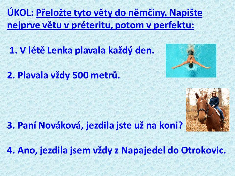 ÚKOL: Přeložte tyto věty do němčiny. Napište nejprve větu v préteritu, potom v perfektu: 1. V létě Lenka plavala každý den. 2. Plavala vždy 500 metrů.