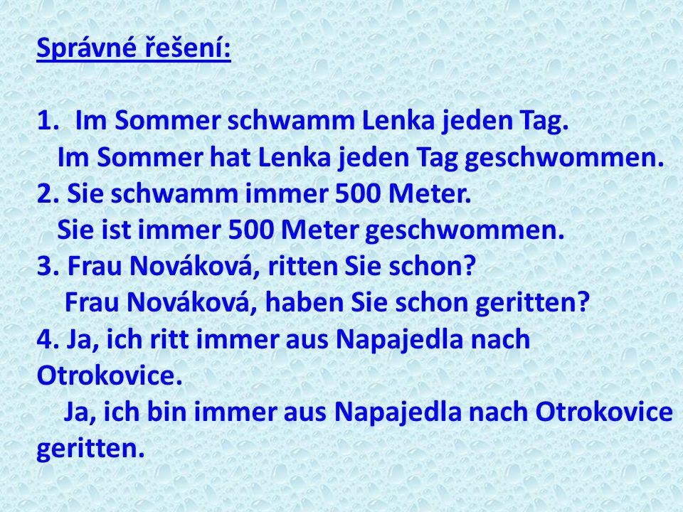 Správné řešení: 1.Im Sommer schwamm Lenka jeden Tag. Im Sommer hat Lenka jeden Tag geschwommen. 2. Sie schwamm immer 500 Meter. Sie ist immer 500 Mete