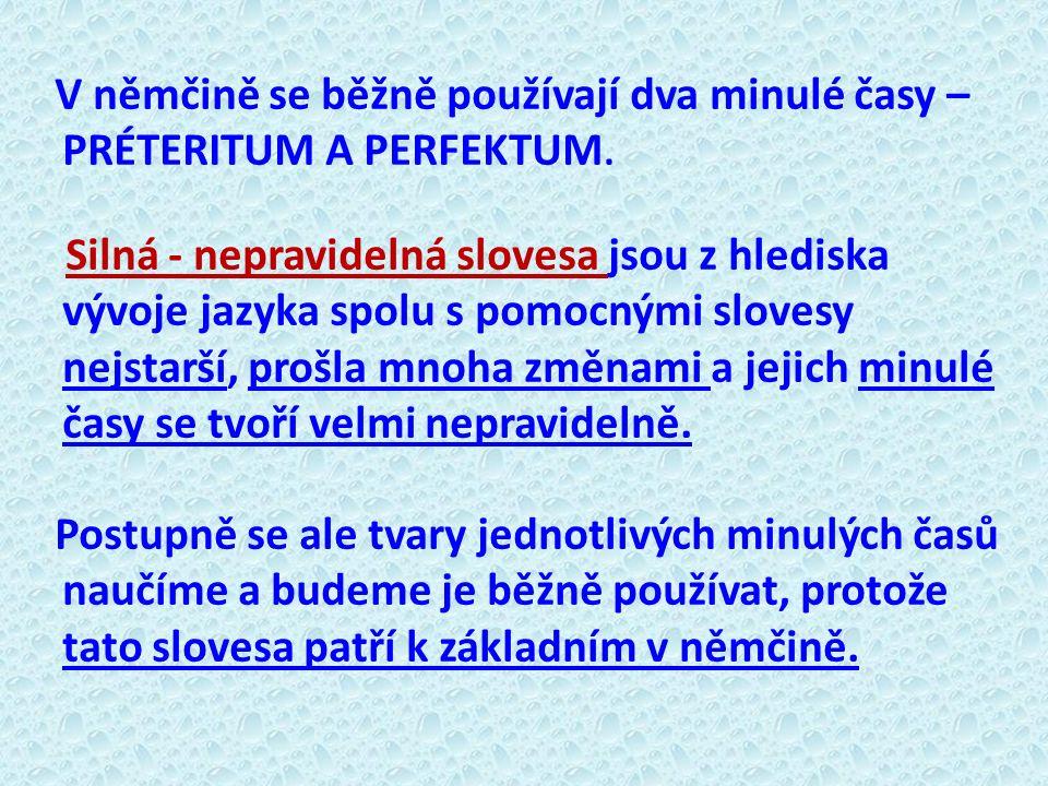 V němčině se běžně používají dva minulé časy – PRÉTERITUM A PERFEKTUM. Silná - nepravidelná slovesa jsou z hlediska vývoje jazyka spolu s pomocnými sl