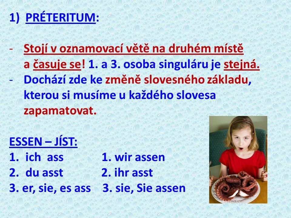 1)PRÉTERITUM: -Stojí v oznamovací větě na druhém místě a časuje se! 1. a 3. osoba singuláru je stejná. -Dochází zde ke změně slovesného základu, ktero