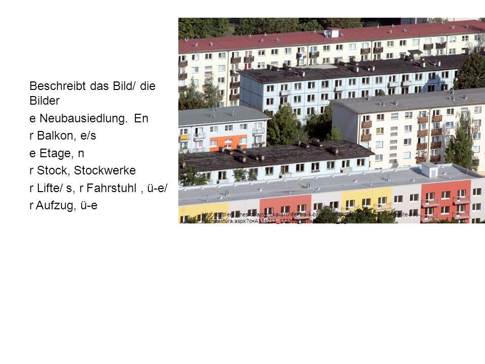 Beschreibt das Bild/ die Bilder e Neubausiedlung. En r Balkon, e/s e Etage, n r Stock, Stockwerke r Lifte/ s, r Fahrstuhl, ü-e/ r Aufzug, ü-e http://b