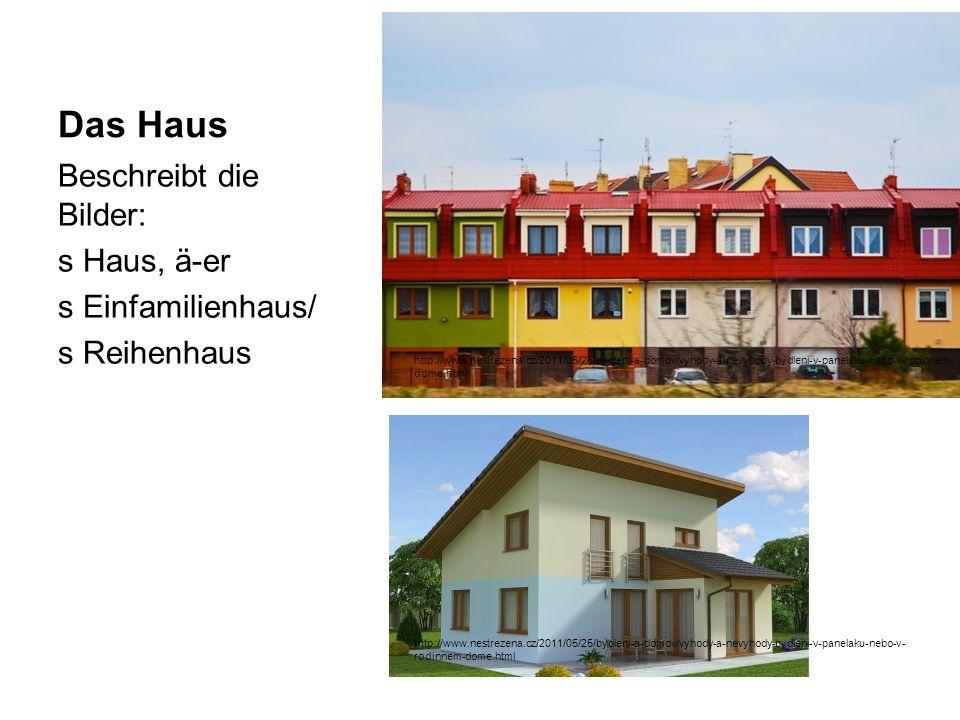 Das Haus Beschreibt die Bilder: s Haus, ä-er s Einfamilienhaus/ s Reihenhaus http://www.nestrezena.cz/2011/05/25/bydleni-a-domov/vyhody-a-nevyhody-bydleni-v-panelaku-nebo-v- rodinnem-dome.html