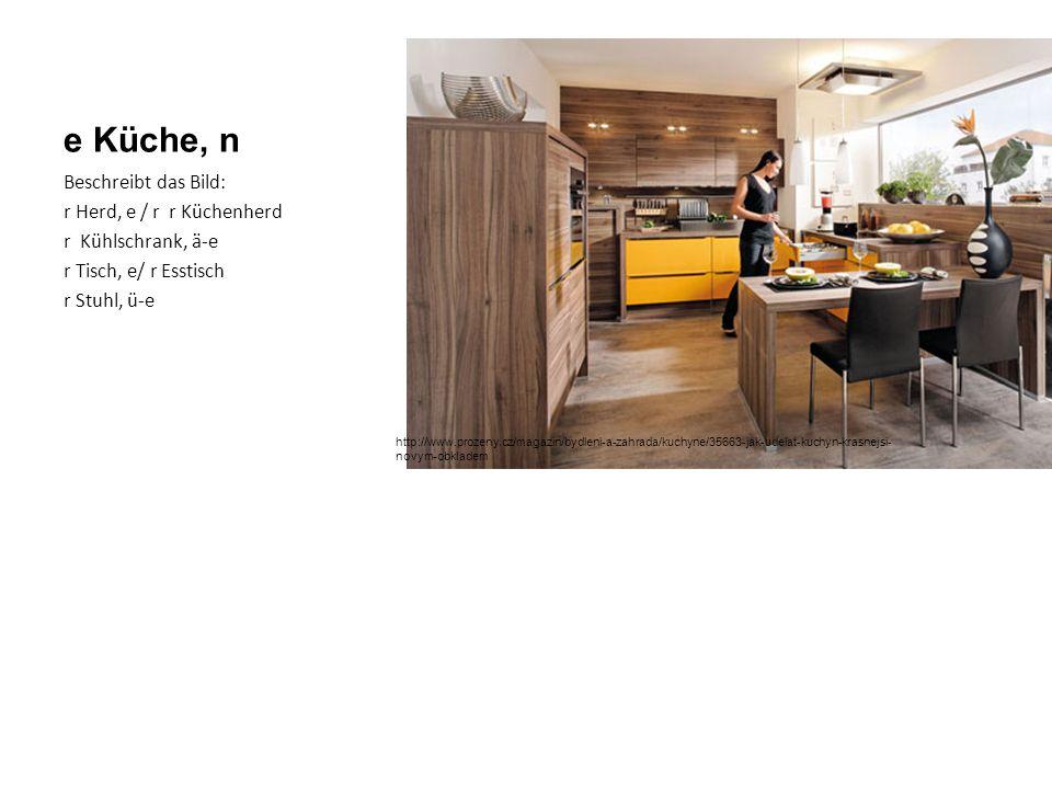 e Küche, n Beschreibt das Bild: r Herd, e / r r Küchenherd r Kühlschrank, ä-e r Tisch, e/ r Esstisch r Stuhl, ü-e http://www.prozeny.cz/magazin/bydleni-a-zahrada/kuchyne/35663-jak-udelat-kuchyn-krasnejsi- novym-obkladem