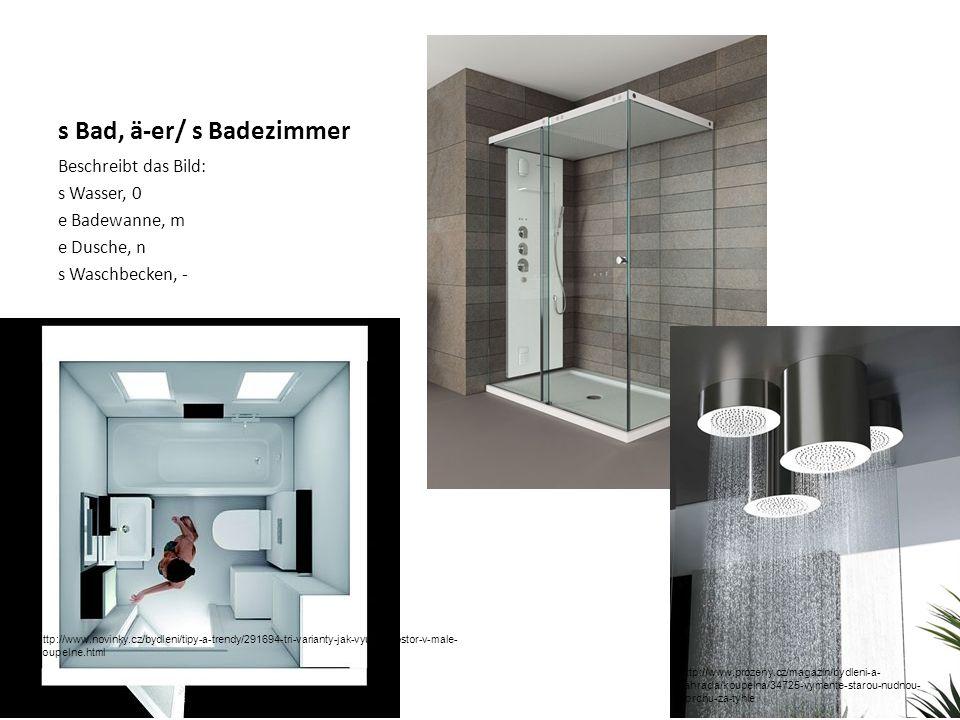 s Bad, ä-er/ s Badezimmer Beschreibt das Bild: s Wasser, 0 e Badewanne, m e Dusche, n s Waschbecken, - http://www.novinky.cz/bydleni/tipy-a-trendy/291694-tri-varianty-jak-vyuzit-prostor-v-male- koupelne.html http://www.prozeny.cz/magazin/bydleni-a- zahrada/koupelna/34725-vymente-starou-nudnou- sprchu-za-tyhle