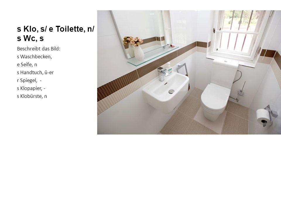 s Klo, s/ e Toilette, n/ s Wc, s Beschreibt das Bild: s Waschbecken, e Seife, n s Handtuch, ü-er r Spiegel, - s Klopapier, - s Klobürste, n