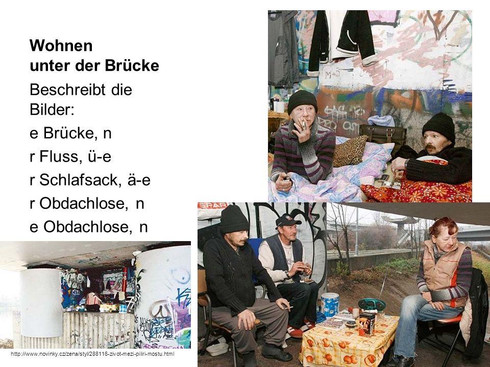Wohnen unter der Brücke Beschreibt die Bilder: e Brücke, n r Fluss, ü-e r Schlafsack, ä-e r Obdachlose, n e Obdachlose, n http://www.novinky.cz/zena/styl/288116-zivot-mezi-piliri-mostu.html