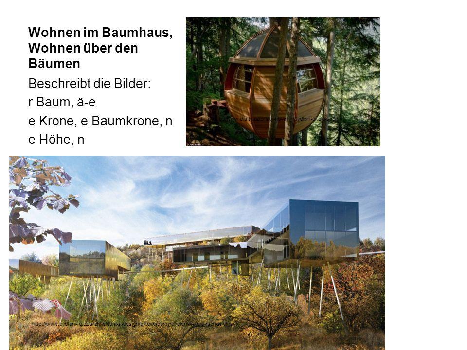 Wohnen im Baumhaus, Wohnen über den Bäumen Beschreibt die Bilder: r Baum, ä-e e Krone, e Baumkrone, n e Höhe, n http://www.bydleni-iq.cz/architektura-a-design/bytove-domy/bydleni-v-korunach-stromu/ http://www.crafty.cz/crafty-novinky/bydleni-okolo-stromu
