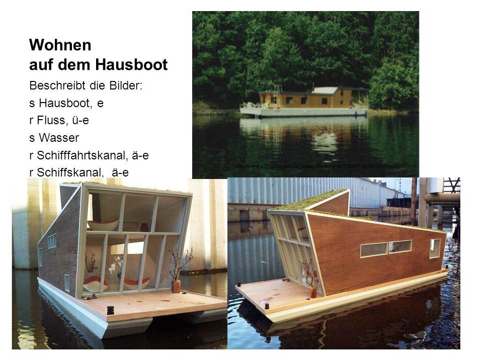 Wohnen auf dem Hausboot Beschreibt die Bilder: s Hausboot, e r Fluss, ü-e s Wasser r Schifffahrtskanal, ä-e r Schiffskanal, ä-e http://www.living.cz/galerie/uvazujete-o-romantickem-bydleni-hausbot/2.html