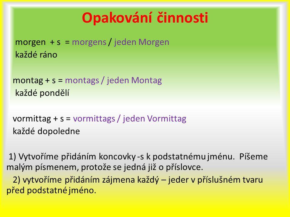 Opakování činnosti morgen + s = morgens / jeden Morgen každé ráno montag + s = montags / jeden Montag každé pondělí vormittag + s = vormittags / jeden