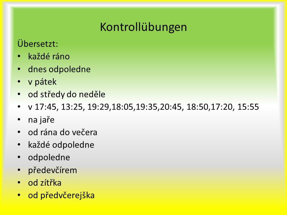 Kontrollübungen Übersetzt: každé ráno dnes odpoledne v pátek od středy do neděle v 17:45, 13:25, 19:29,18:05,19:35,20:45, 18:50,17:20, 15:55 na jaře o