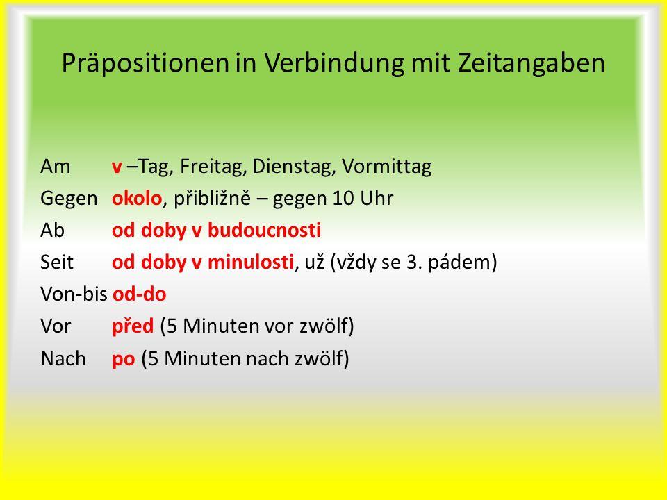 Präpositionen in Verbindung mit Zeitangaben Am v –Tag, Freitag, Dienstag, Vormittag Gegen okolo, přibližně – gegen 10 Uhr Ab od doby v budoucnosti Sei