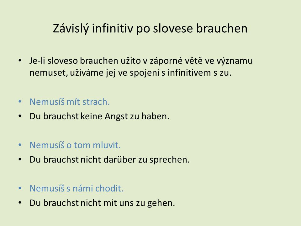 Závislý infinitiv po slovese brauchen Je-li sloveso brauchen užito v záporné větě ve významu nemuset, užíváme jej ve spojení s infinitivem s zu.