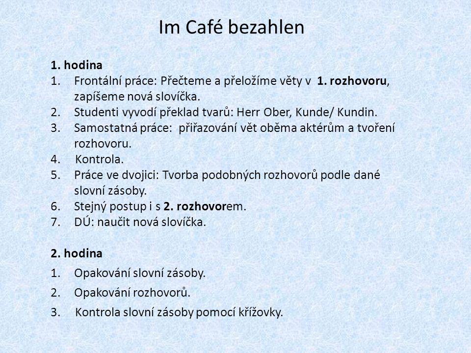 Im Café bezahlen 1. hodina 1.Frontální práce: Přečteme a přeložíme věty v 1. rozhovoru, zapíšeme nová slovíčka. 2.Studenti vyvodí překlad tvarů: Herr