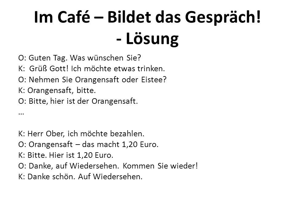 Im Café – Bildet das Gespräch! - Lösung O: Guten Tag. Was wünschen Sie? K: Grüß Gott! Ich möchte etwas trinken. O: Nehmen Sie Orangensaft oder Eistee?