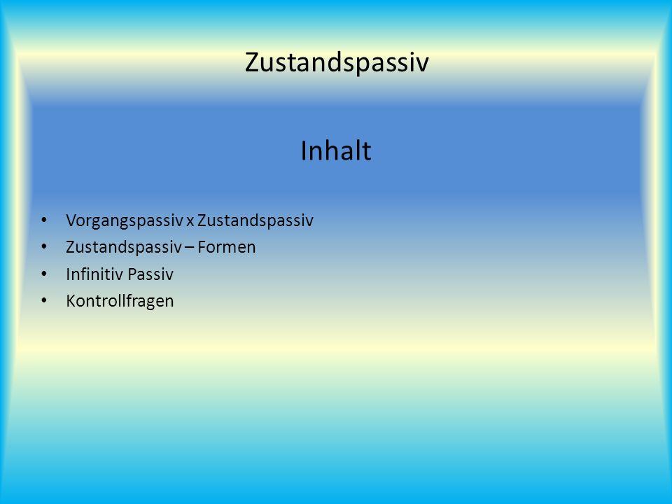 Inhalt Vorgangspassiv x Zustandspassiv Zustandspassiv – Formen Infinitiv Passiv Kontrollfragen Zustandspassiv
