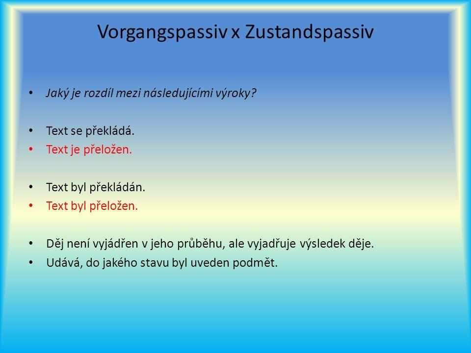 Vorgangspassiv x Zustandspassiv Jaký je rozdíl mezi následujícími výroky? Text se překládá. Text je přeložen. Text byl překládán. Text byl přeložen. D