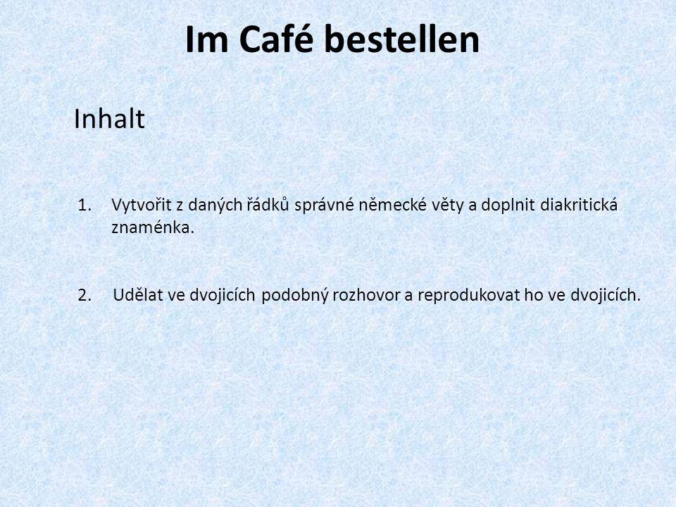 Im Café bestellen Inhalt 1.Vytvořit z daných řádků správné německé věty a doplnit diakritická znaménka. 2. Udělat ve dvojicích podobný rozhovor a repr