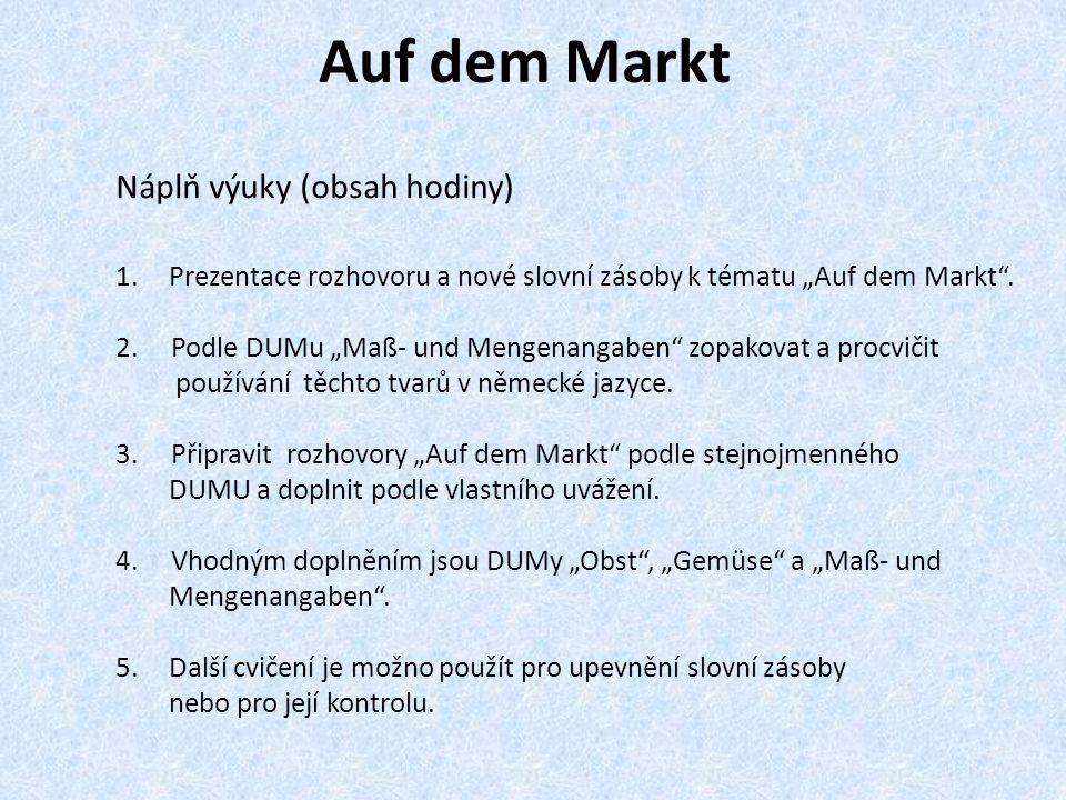 Auf dem Markt Náplň výuky (obsah hodiny) 1.Prezentace rozhovoru a nové slovní zásoby k tématu Auf dem Markt. 2. Podle DUMu Maß- und Mengenangaben zopa