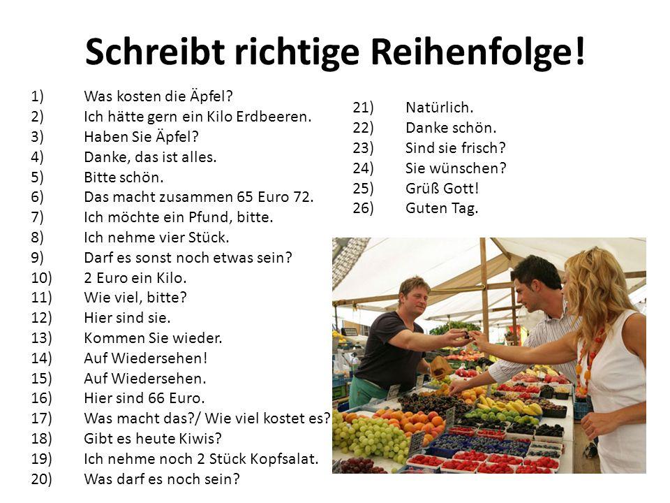 Schreibt richtige Reihenfolge! 1)Was kosten die Äpfel? 2)Ich hätte gern ein Kilo Erdbeeren. 3)Haben Sie Äpfel? 4)Danke, das ist alles. 5)Bitte schön.