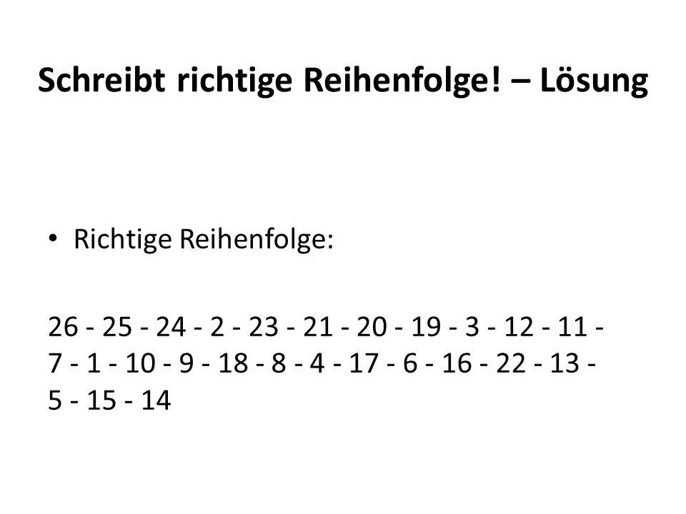 Schreibt richtige Reihenfolge! – Lösung Richtige Reihenfolge: 26 - 25 - 24 - 2 - 23 - 21 - 20 - 19 - 3 - 12 - 11 - 7 - 1 - 10 - 9 - 18 - 8 - 4 - 17 -
