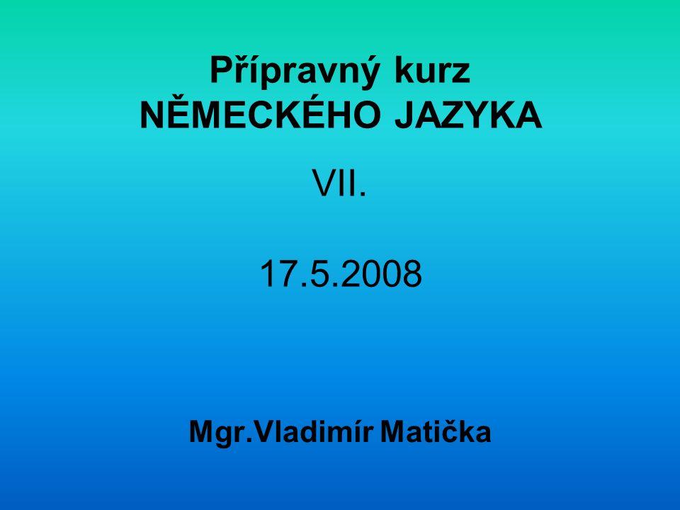 Přípravný kurz NĚMECKÉHO JAZYKA VII. 17.5.2008 Mgr.Vladimír Matička