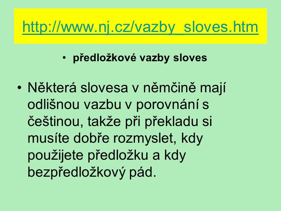 http://www.nj.cz/vazby_sloves.htm předložkové vazby sloves Některá slovesa v němčině mají odlišnou vazbu v porovnání s češtinou, takže při překladu si musíte dobře rozmyslet, kdy použijete předložku a kdy bezpředložkový pád.