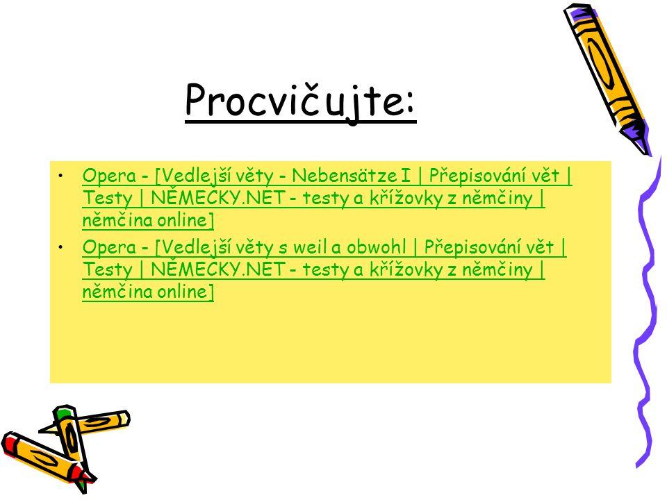 Procvičujte: Opera - [Vedlejší věty - Nebensätze I | Přepisování vět | Testy | NĚMECKY.NET - testy a křížovky z němčiny | němčina online]Opera - [Vedlejší věty - Nebensätze I | Přepisování vět | Testy | NĚMECKY.NET - testy a křížovky z němčiny | němčina online] Opera - [Vedlejší věty s weil a obwohl | Přepisování vět | Testy | NĚMECKY.NET - testy a křížovky z němčiny | němčina online]Opera - [Vedlejší věty s weil a obwohl | Přepisování vět | Testy | NĚMECKY.NET - testy a křížovky z němčiny | němčina online]