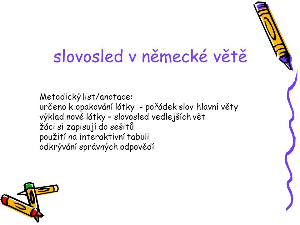 slovosled v německé větě Metodický list/anotace: určeno k opakování látky - pořádek slov hlavní věty výklad nové látky – slovosled vedlejších vět žáci