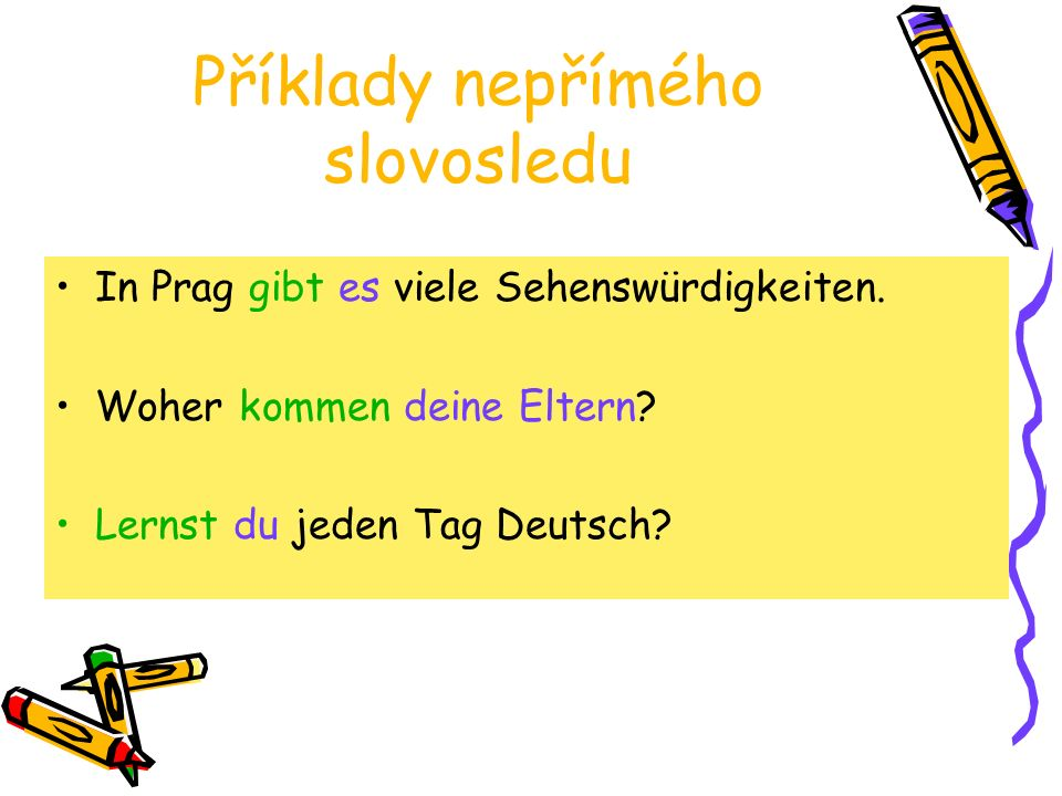 Příklady nepřímého slovosledu In Prag gibt es viele Sehenswürdigkeiten. Woher kommen deine Eltern? Lernst du jeden Tag Deutsch?